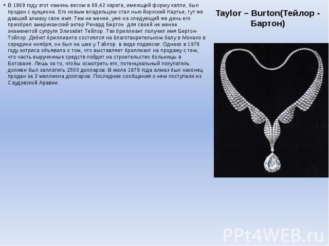 Taylor – Burton(Тейлор - Бартон) В 1969 году этот камень весом в 69,42 карата, имеющий форму капли, был продан с аукциона. Его новым владельцем стал нью-йоркский Картье, тут же давший алмазу свое имя. Тем не менее, уже на следующий же день его приоб…