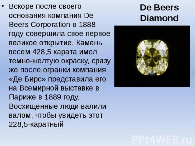 De Beers Diamond Вскоре после своего основания компания De Beers Corporation в 1888 году совершила свое первое великое открытие. Камень весом 428,5 карата имел темно-желтую окраску, сразу же после огранки компания «Де Бирс» представила его на Всемир…