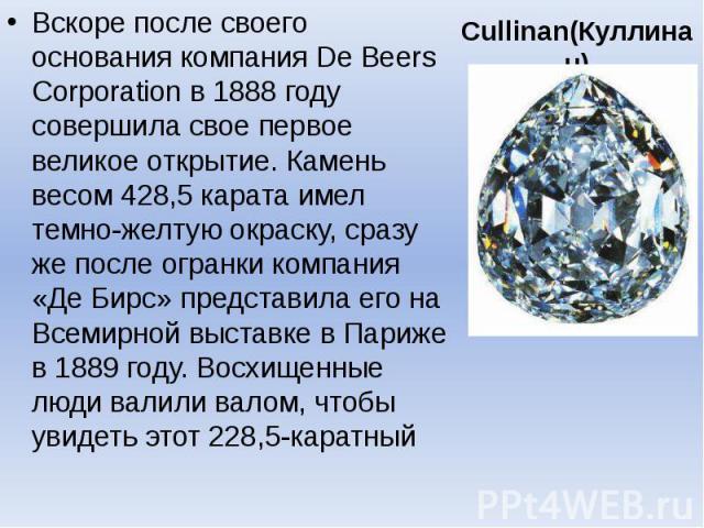 Cullinan(Куллинан) Вскоре после своего основания компания De Beers Corporation в 1888 году совершила свое первое великое открытие. Камень весом 428,5 карата имел темно-желтую окраску, сразу же после огранки компания «Де Бирс» представила его на Всем…