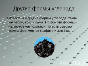 Известны и другие формы углерода, такие как уголь, кокс и сажа. Но все эти формы
