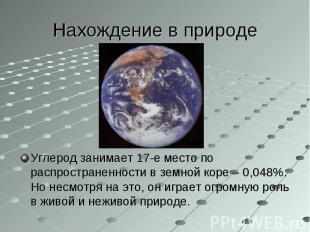 Углерод занимает 17-е место по распространенности в земной коре – 0,048%. Но нес