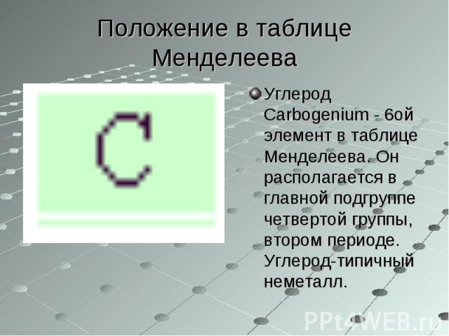 Углерод Carbogenium - 6ой элемент в таблице Менделеева. Он располагается в главной подгруппе четвертой группы, втором периоде. Углерод-типичный неметалл. Углерод Carbogenium - 6ой элемент в таблице Менделеева. Он располагается в главной подгруппе че…