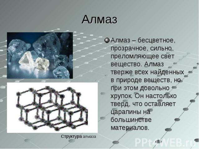 Алмаз – бесцветное, прозрачное, сильно преломляющее свет вещество. Алмаз тверже всех найденных в природе веществ, но при этом довольно хрупок. Он настолько тверд, что оставляет царапины на большинстве материалов. Алмаз – бесцветное, прозрачное, силь…