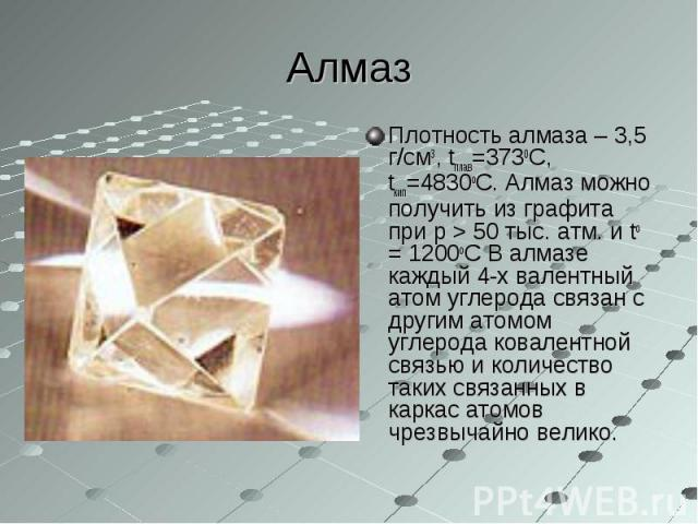 Плотность алмаза – 3,5 г/см3, tплав=3730С, tкип=4830оС. Алмаз можно получить из графита при p > 50 тыс. атм. и tо = 1200оC В алмазе каждый 4-х валентный атом углерода связан с другим атомом углерода ковалентной связью и количество таких связанных…