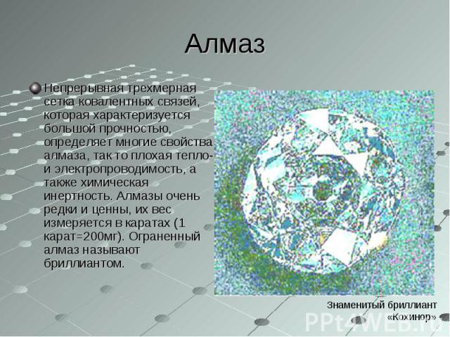 Непрерывная трехмерная сетка ковалентных связей, которая характеризуется большой прочностью, определяет многие свойства алмаза, так то плохая тепло- и электропроводимость, а также химическая инертность. Алмазы очень редки и ценны, их вес измеряется …