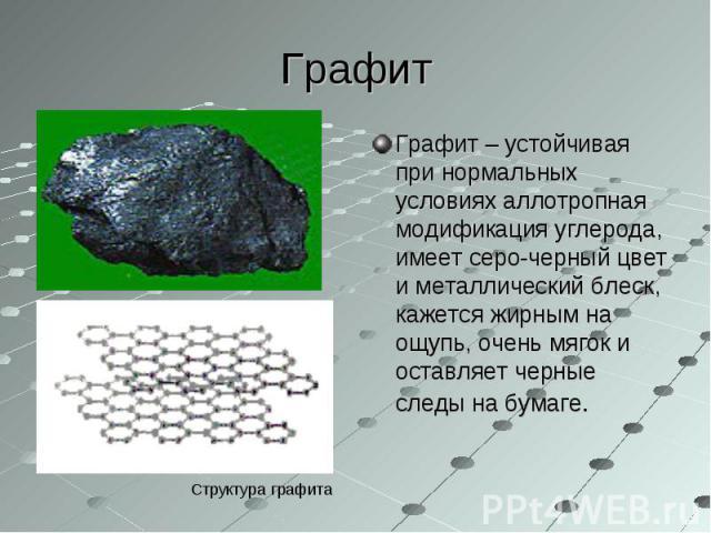 Графит – устойчивая при нормальных условиях аллотропная модификация углерода, имеет серо-черный цвет и металлический блеск, кажется жирным на ощупь, очень мягок и оставляет черные следы на бумаге. Графит – устойчивая при нормальных условиях аллотроп…