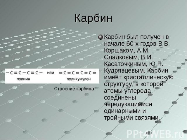 Карбин был получен в начале 60-х годов В.В. Коршаком, А.М. Сладковым, В.И. Касаточкиным, Ю.П. Кудрявцевым. Карбин имеет кристаллическую структуру, в которой атомы углерода соединены чередующимися одинарными и тройными связями. Карбин был получен в н…