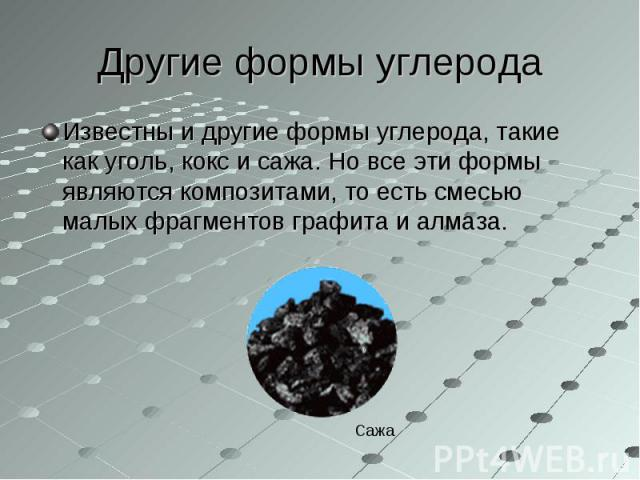 Известны и другие формы углерода, такие как уголь, кокс и сажа. Но все эти формы являются композитами, то есть смесью малых фрагментов графита и алмаза. Известны и другие формы углерода, такие как уголь, кокс и сажа. Но все эти формы являются композ…