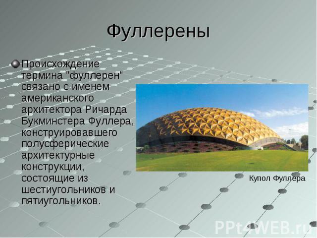 """Происхождение термина """"фуллерен"""" связано с именем американского архитектора Ричарда Букминстера Фуллера, конструировавшего полусферические архитектурные конструкции, состоящие из шестиугольников и пятиугольников. Происхождение термина &quo…"""
