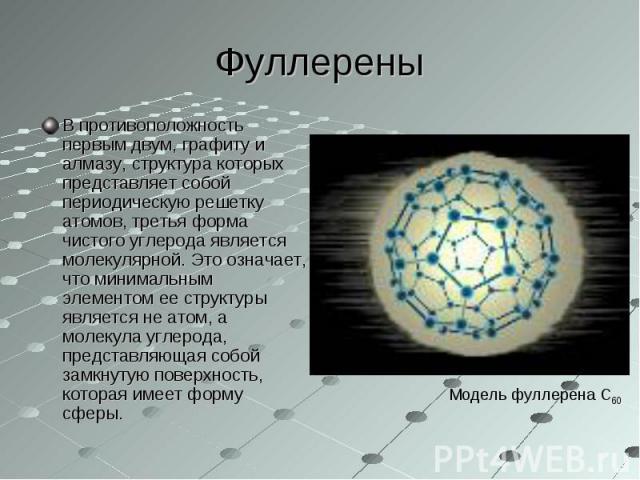 В противоположность первым двум, графиту и алмазу, структура которых представляет собой периодическую решетку атомов, третья форма чистого углерода является молекулярной. Это означает, что минимальным элементом ее структуры является не атом, а молек…