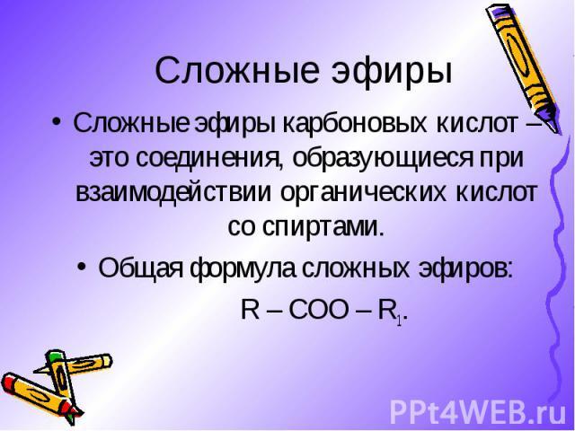 Сложные эфиры карбоновых кислот – это соединения, образующиеся при взаимодействии органических кислот со спиртами. Сложные эфиры карбоновых кислот – это соединения, образующиеся при взаимодействии органических кислот со спиртами. Общая формула сложн…
