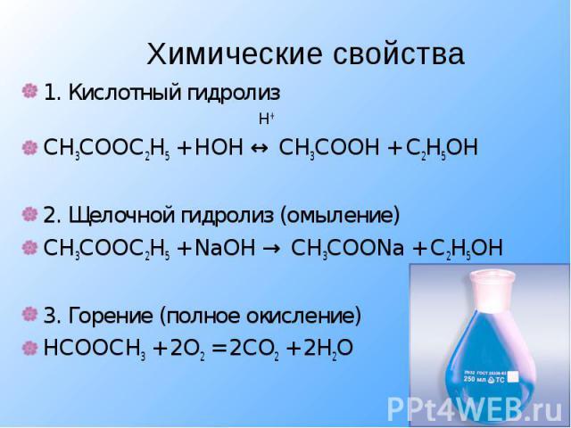 1. Кислотный гидролиз 1. Кислотный гидролиз Н+ СН3СООС2Н5 + НОН ↔ СН3СООН + С2Н5ОН 2. Щелочной гидролиз (омыление) СН3СООС2Н5 + NaОН → СН3СООNa + С2Н5ОН 3. Горение (полное окисление) НСООСН3 + 2О2 = 2СО2 + 2Н2О