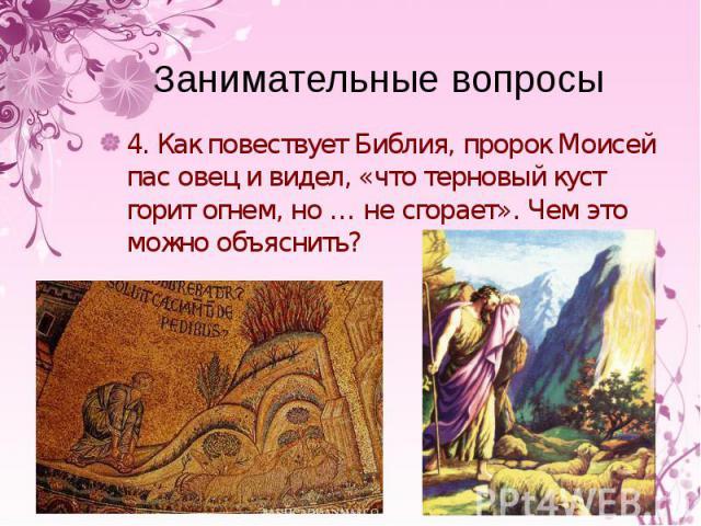 4. Как повествует Библия, пророк Моисей пас овец и видел, «что терновый куст горит огнем, но … не сгорает». Чем это можно объяснить? 4. Как повествует Библия, пророк Моисей пас овец и видел, «что терновый куст горит огнем, но … не сгорает». Чем это …