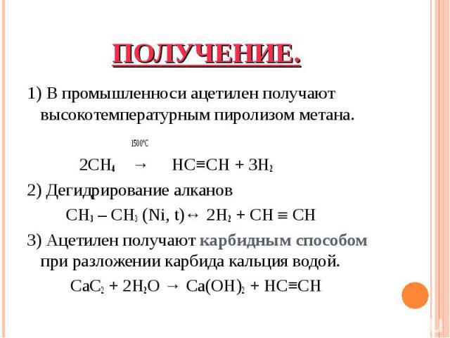 1)В промышленноси ацетилен получают высокотемпературным пиролизом метана. 1)В промышленноси ацетилен получают высокотемпературным пиролизом метана. 1500ºС 2CH4 → HC≡CH + 3H2 2) Дегидрирование алканов CH3 – CH3 (Ni, t)↔ …