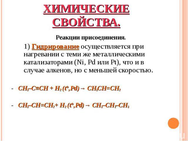 Реакции присоединения. Реакции присоединения. 1) Гидрирование осуществляется при нагревании с теми же металлическими катализаторами (Ni, Pd или Pt), что и в случае алкенов, но с меньшей скоростью. - CH3–C≡CH+ H2 (t°,Pd)→ CH3CH=CH2 …