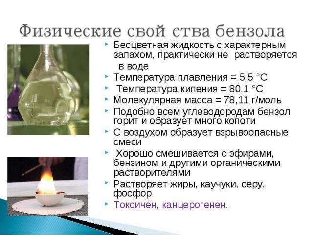 Бесцветная жидкость с характерным запахом, практически не растворяется Бесцветная жидкость с характерным запахом, практически не растворяется в воде Температура плавления = 5,5°C Температура кипения = 80,1°C Молекулярная масса = 78,11 г/…