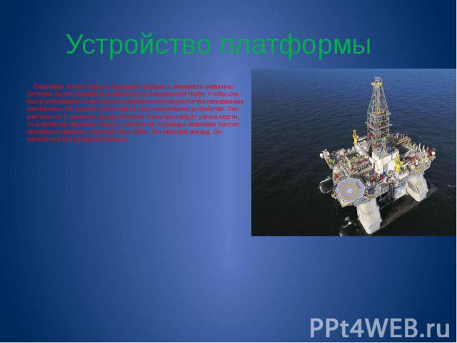 Устройство платформы Deepwater horizon бурила буровыми трубами и закрывала скважины бетоном. Бетон заливался в скважину по специальной трубе. Чтобы она была установлена точно в центр скважины используются так называемые центраторы. На случай утечки …