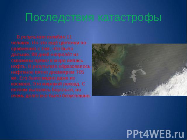 Последствия катастрофы В результате погибло 11 человек. Но это ещё цветочки по сравнению с тем, что было дальше. 86 дней напролёт из скважины прямо в море лилась нефть. В результате образовалось нефтяное пятно диаметром 705 км. Его было видно даже и…