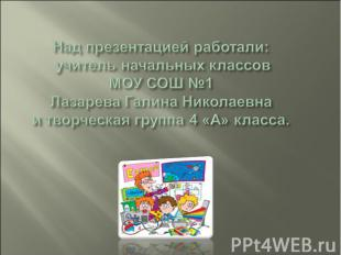 Над презентацией работали: учитель начальных классов МОУ СОШ №1Лазарева Галина Н