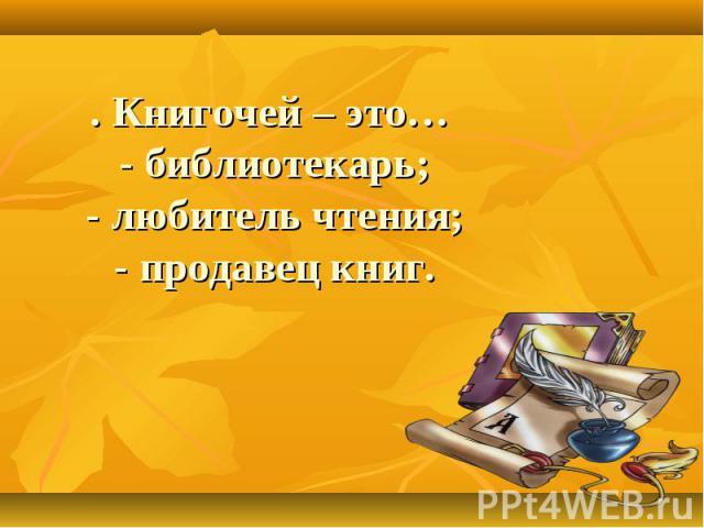 . Книгочей – это… - библиотекарь; - любитель чтения; - продавец книг.