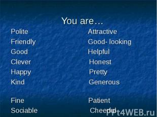 You are… Polite AttractiveFriendly Good- looking Good HelpfulClever HonestHappy