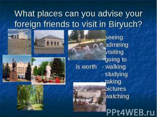 What places can you advise your foreign friends to visit in Biryuch? - seeing -