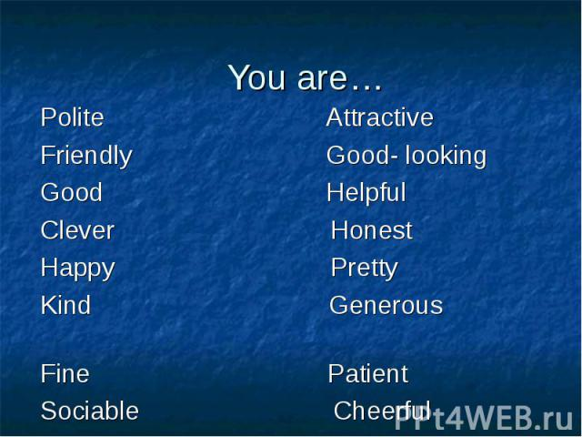 You are… Polite AttractiveFriendly Good- looking Good HelpfulClever HonestHappy PrettyKind Generous Fine PatientSociable Cheerful