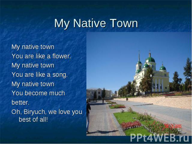 My Native Town My native townYou are like a flower.My native townYou are like a song.My native townYou become muchbetter.Oh, Biryuch, we love you best of all!