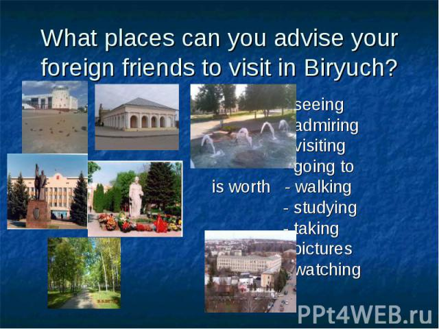 What places can you advise your foreign friends to visit in Biryuch? - seeing - admiring - visiting - going to is worth - walking - studying - taking pictures - watching