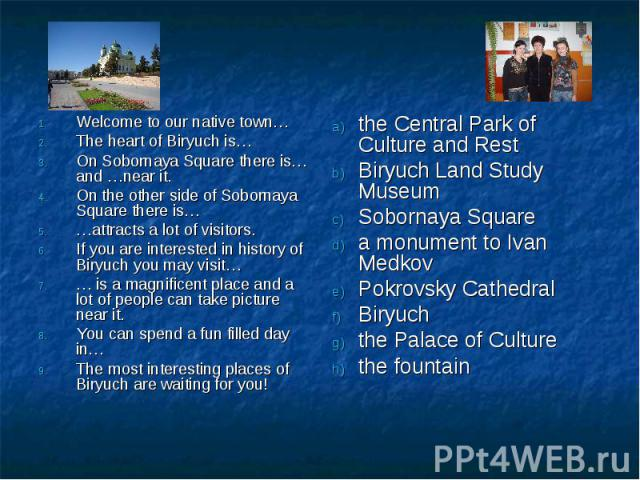 Welcome to our native town…The heart of Biryuch is…On Sobornaya Square there is… and …near it.On the other side of Sobornaya Square there is……attracts a lot of visitors.If you are interested in history of Biryuch you may visit…… is a magnificent pla…