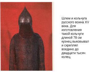 Шлем и кольчуга русского воина XV века. Для изготовления такой кольчуги длиной 7