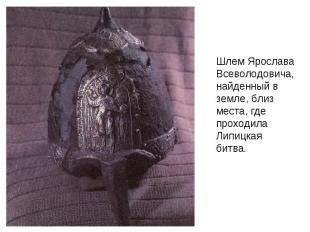 Шлем Ярослава Всеволодовича, найденный в земле, близ места, где проходила Липицк