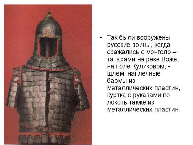 Так были вооружены русские воины, когда сражались с монголо – татарами на реке Воже, на поле Куликовом, - шлем, наплечные бармы из металлических пластин, куртка с рукавами по локоть также из металлических пластин.