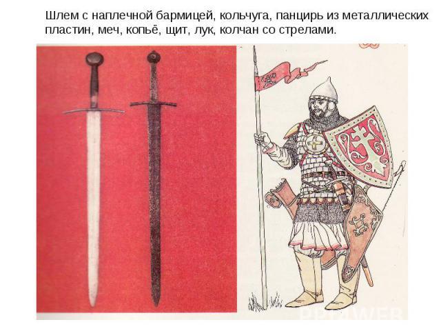 Шлем с наплечной бармицей, кольчуга, панцирь из металлических пластин, меч, копьё, щит, лук, колчан со стрелами.