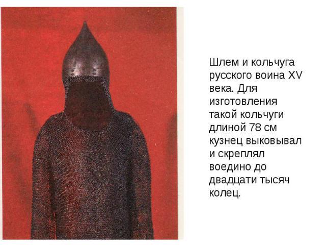 Шлем и кольчуга русского воина XV века. Для изготовления такой кольчуги длиной 78 см кузнец выковывал и скреплял воедино до двадцати тысяч колец.