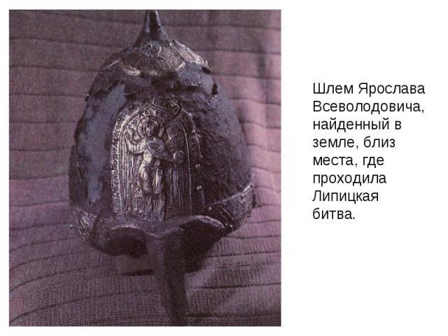 Шлем Ярослава Всеволодовича, найденный в земле, близ места, где проходила Липицкая битва.