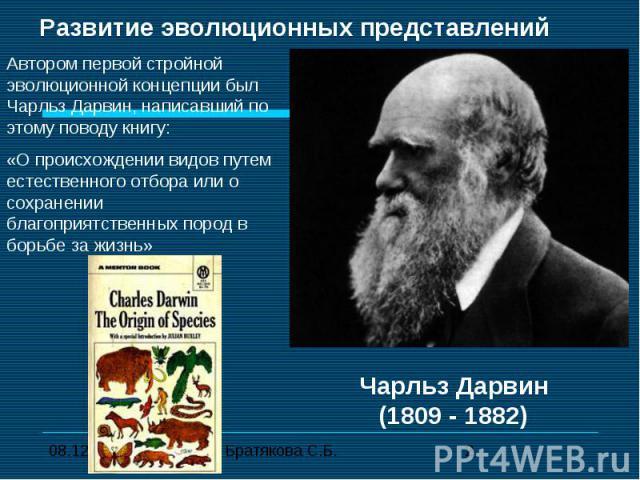 Развитие эволюционных представлений Автором первой стройной эволюционной концепции был Чарльз Дарвин, написавший по этому поводу книгу:«О происхождении видов путем естественного отбора или о сохранении благоприятственных пород в борьбе за жизнь»Чарл…