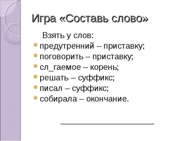 Взять у слов: Взять у слов:предутренний – приставку;поговорить – приставку;сл_гаемое – корень;решать – суффикс;писал – суффикс;собирала – окончание.____________________