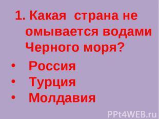1. Какая страна не омывается водами Черного моря? Россия Турция Молдавия