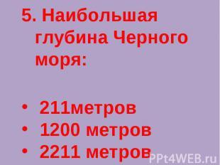 5. Наибольшая глубина Черного моря: 211метров 1200 метров 2211 метров