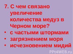 7. С чем связано увеличение количества медуз в Черном море?с частыми штормамизаг