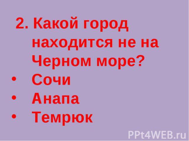 2. Какой город находится не на Черном море?СочиАнапаТемрюк