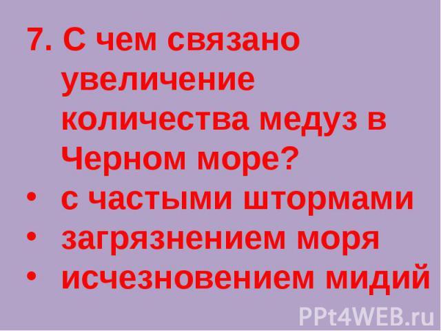 7. С чем связано увеличение количества медуз в Черном море?с частыми штормамизагрязнением моря исчезновением мидий