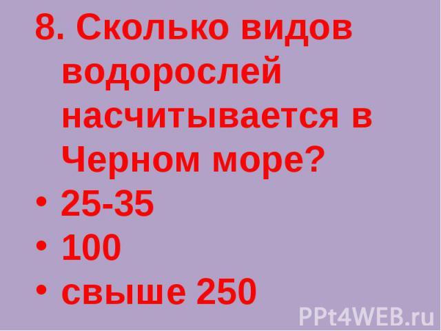 8. Сколько видов водорослей насчитывается в Черном море?25-35100свыше 250