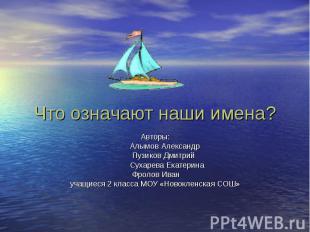 Что означают наши имена? Авторы: Алымов Александр Пузиков Дмитрий Сухарева Екате