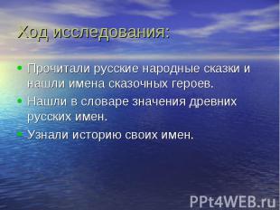Ход исследования: Прочитали русские народные сказки и нашли имена сказочных геро