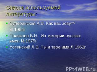 Список используемой литературы: Суперанская А.В. Как вас зовут? М.1964гПолякова