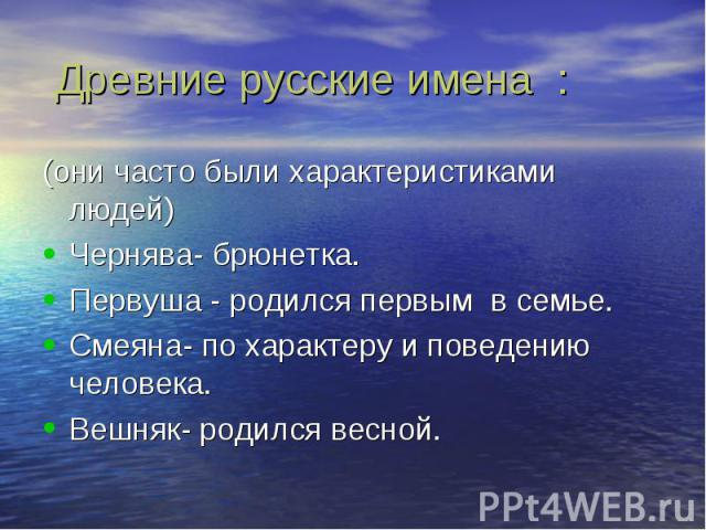 Древние русские имена : (они часто были характеристиками людей)Чернява- брюнетка.Первуша - родился первым в семье.Смеяна- по характеру и поведению человека.Вешняк- родился весной.