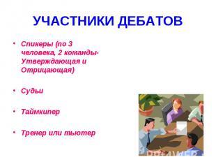УЧАСТНИКИ ДЕБАТОВ Спикеры (по 3 человека, 2 команды- Утверждающая и Отрицающая)С