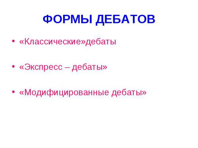 ФОРМЫ ДЕБАТОВ «Классические»дебаты«Экспресс – дебаты»«Модифицированные дебаты»